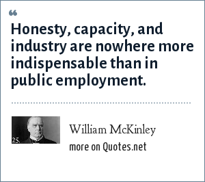William McKinley: Honesty, capacity, and industry are nowhere more indispensable than in public employment.