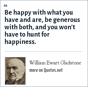 William Ewart Gladstone: Be happy with what you have and are, be generous with both, and you won't have to hunt for happiness.