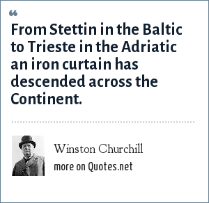 Winston Churchill: From Stettin in the Baltic to Trieste in the Adriatic an iron curtain has descended across the Continent.