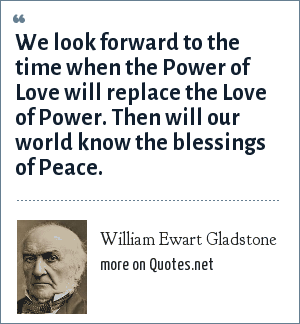 William Ewart Gladstone: We look forward to the time when the Power of Love will replace the Love of Power. Then will our world know the blessings of Peace.