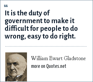 William Ewart Gladstone: It is the duty of government to make it difficult for people to do wrong, easy to do right.