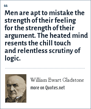 William Ewart Gladstone: Men are apt to mistake the strength of their feeling for the strength of their argument. The heated mind resents the chill touch and relentless scrutiny of logic.