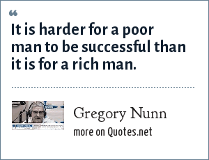Gregory Nunn: It is harder for a poor man to be successful than it is for a rich man.