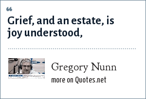 Gregory Nunn: Grief, and an estate, is joy understood,
