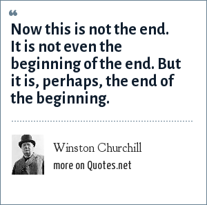 Winston Churchill: Now this is not the end. It is not even the beginning of the end. But it is, perhaps, the end of the beginning.