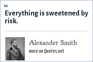 Alexander Smith: Everything is sweetened by risk.