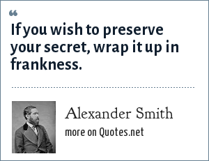 Alexander Smith: If you wish to preserve your secret, wrap it up in frankness.