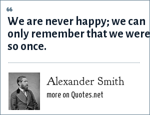 Alexander Smith: We are never happy; we can only remember that we were so once.