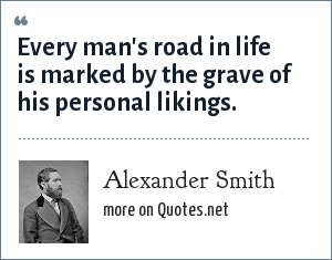 Alexander Smith: Every man's road in life is marked by the grave of his personal likings.