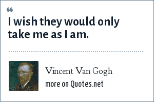 Vincent Van Gogh: I wish they would only take me as I am.