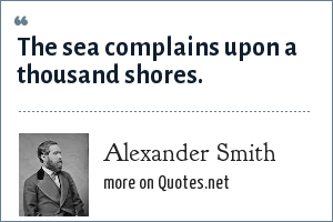 Alexander Smith: The sea complains upon a thousand shores.