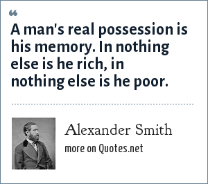 Alexander Smith: A man's real possession is his memory. In nothing else is he rich, in nothing else is he poor.