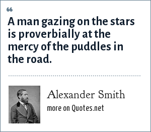 Alexander Smith: A man gazing on the stars is proverbially at the mercy of the puddles in the road.