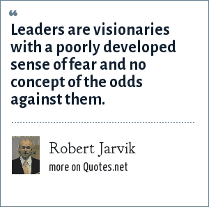 Robert Jarvik: Leaders are visionaries with a poorly developed sense of fear and no concept of the odds against them.