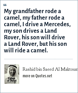 Rashid bin Saeed Al Maktoum: My grandfather rode a camel, my father rode a camel, I drive a Mercedes, my son drives a Land Rover, his son will drive a Land Rover, but his son will ride a camel.