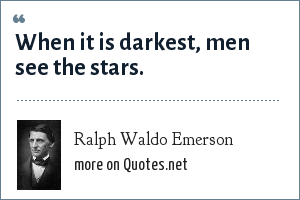 Ralph Waldo Emerson: When it is darkest, men see the stars.