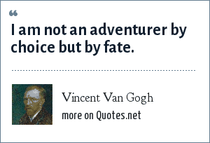 Vincent Van Gogh: I am not an adventurer by choice but by fate.