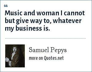 Samuel Pepys: Music and woman I cannot but give way to, whatever my business is.