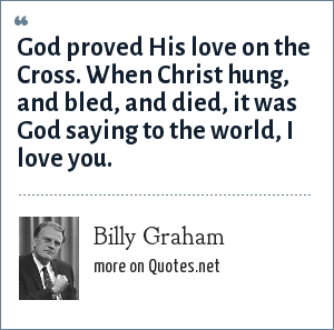 Billy Graham: God proved His love on the Cross. When Christ hung, and bled, and died, it was God saying to the world, I love you.