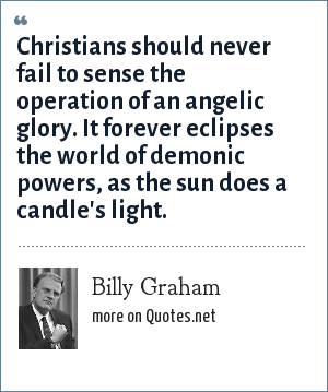 Billy Graham: Christians should never fail to sense the operation of an angelic glory. It forever eclipses the world of demonic powers, as the sun does a candle's light.