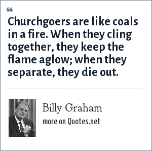 Billy Graham: Churchgoers are like coals in a fire. When they cling together, they keep the flame aglow; when they separate, they die out.