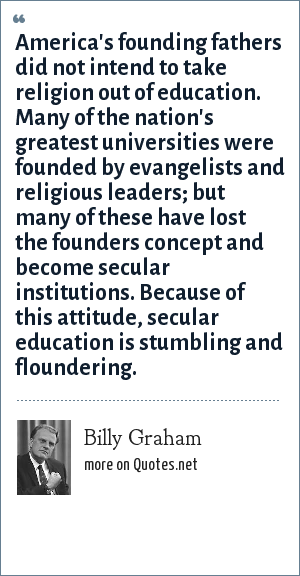 Billy Graham: America's founding fathers did not intend to take religion out of education. Many of the nation's greatest universities were founded by evangelists and religious leaders; but many of these have lost the founders concept and become secular institutions. Because of this attitude, secular education is stumbling and floundering.