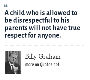Billy Graham: A child who is allowed to be disrespectful to his parents will not have true respect for anyone.