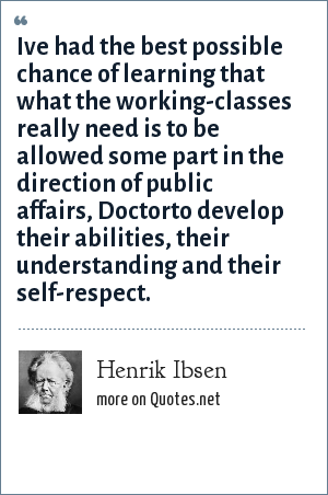 Henrik Ibsen: Ive had the best possible chance of learning that what the working-classes really need is to be allowed some part in the direction of public affairs, Doctorto develop their abilities, their understanding and their self-respect.