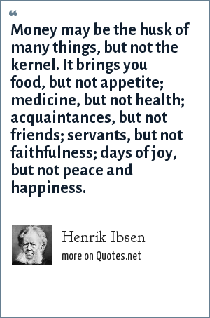 Henrik Ibsen: Money may be the husk of many things, but not the kernel. It brings you food, but not appetite; medicine, but not health; acquaintances, but not friends; servants, but not faithfulness; days of joy, but not peace and happiness.