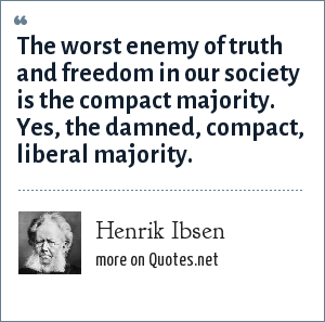 Henrik Ibsen: The worst enemy of truth and freedom in our society is the compact majority. Yes, the damned, compact, liberal majority.