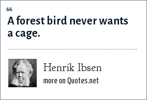 Henrik Ibsen: A forest bird never wants a cage.