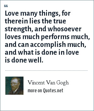 Vincent Van Gogh: Love many things, for therein lies the true strength, and whosoever loves much performs much, and can accomplish much, and what is done in love is done well.