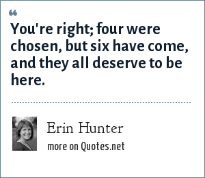 Erin Hunter: You're right; four were chosen, but six have come, and they all deserve to be here.