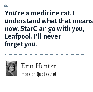 Erin Hunter: You're a medicine cat. I understand what that means now. StarClan go with you, Leafpool. I'll never forget you.