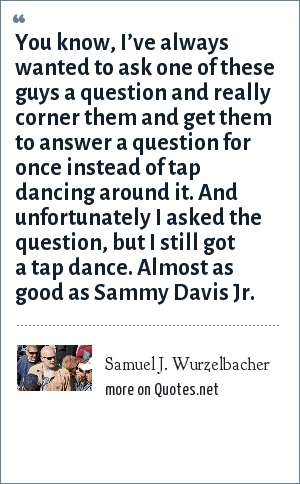 Samuel J. Wurzelbacher: You know, I've always wanted to ask one of these guys a question and really corner them and get them to answer a question for once instead of tap dancing around it. And unfortunately I asked the question, but I still got a tap dance. Almost as good as Sammy Davis Jr.