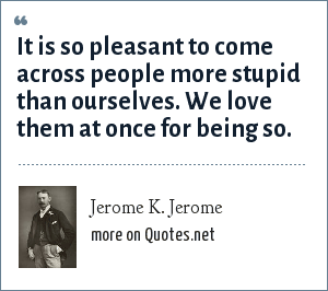 Jerome K. Jerome: It is so pleasant to come across people more stupid than ourselves. We love them at once for being so.