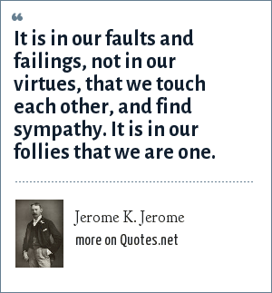 Jerome K. Jerome: It is in our faults and failings, not in our virtues, that we touch each other, and find sympathy. It is in our follies that we are one.