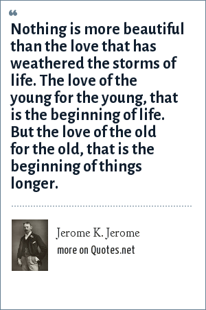 Jerome K. Jerome: Nothing is more beautiful than the love that has weathered the storms of life. The love of the young for the young, that is the beginning of life. But the love of the old for the old, that is the beginning of things longer.