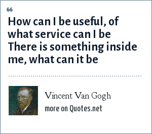 Vincent Van Gogh: How can I be useful, of what service can I be There is something inside me, what can it be