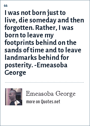 Emeasoba George: I was not born just to live, die someday and then forgotten. Rather, I was born to leave my footprints behind on the sands of time and to leave landmarks behind for posterity. -Emeasoba George