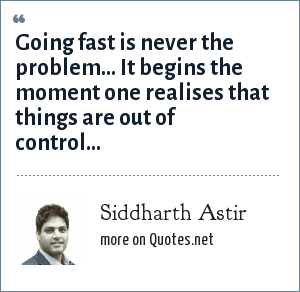 Siddharth Astir: Going fast is never the problem... It begins the moment one realises that things are out of control...