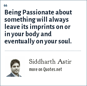 Siddharth Astir: Being Passionate about something will always leave its imprints on or in your body and eventually on your soul.