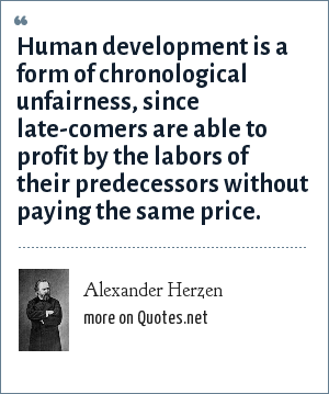 Alexander Herzen: Human development is a form of chronological unfairness, since late-comers are able to profit by the labors of their predecessors without paying the same price.