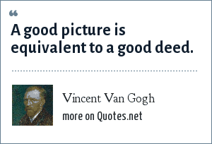 Vincent Van Gogh: A good picture is equivalent to a good deed.