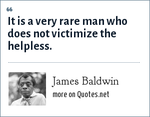 James Baldwin: It is a very rare man who does not victimize the helpless.