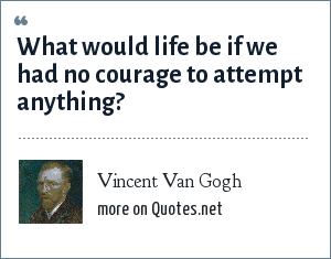 Vincent Van Gogh: What would life be if we had no courage to attempt anything?