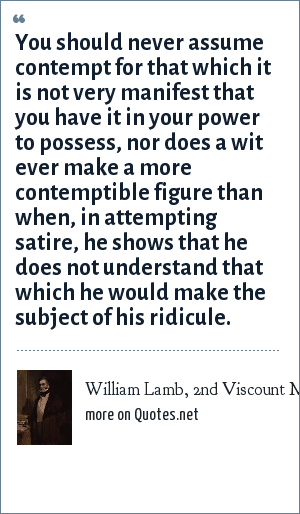 William Lamb, 2nd Viscount Melbourne: You should never assume contempt for that which it is not very manifest that you have it in your power to possess, nor does a wit ever make a more contemptible figure than when, in attempting satire, he shows that he does not understand that which he would make the subject of his ridicule.