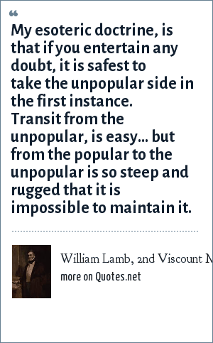 William Lamb, 2nd Viscount Melbourne: My esoteric doctrine, is that if you entertain any doubt, it is safest to take the unpopular side in the first instance. Transit from the unpopular, is easy... but from the popular to the unpopular is so steep and rugged that it is impossible to maintain it.