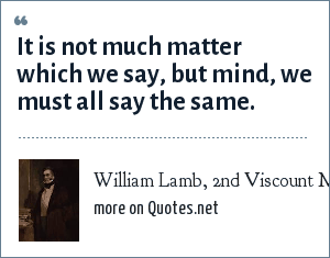 William Lamb, 2nd Viscount Melbourne: It is not much matter which we say, but mind, we must all say the same.
