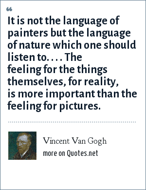 Vincent Van Gogh: It is not the language of painters but the language of nature which one should listen to. . . . The feeling for the things themselves, for reality, is more important than the feeling for pictures.